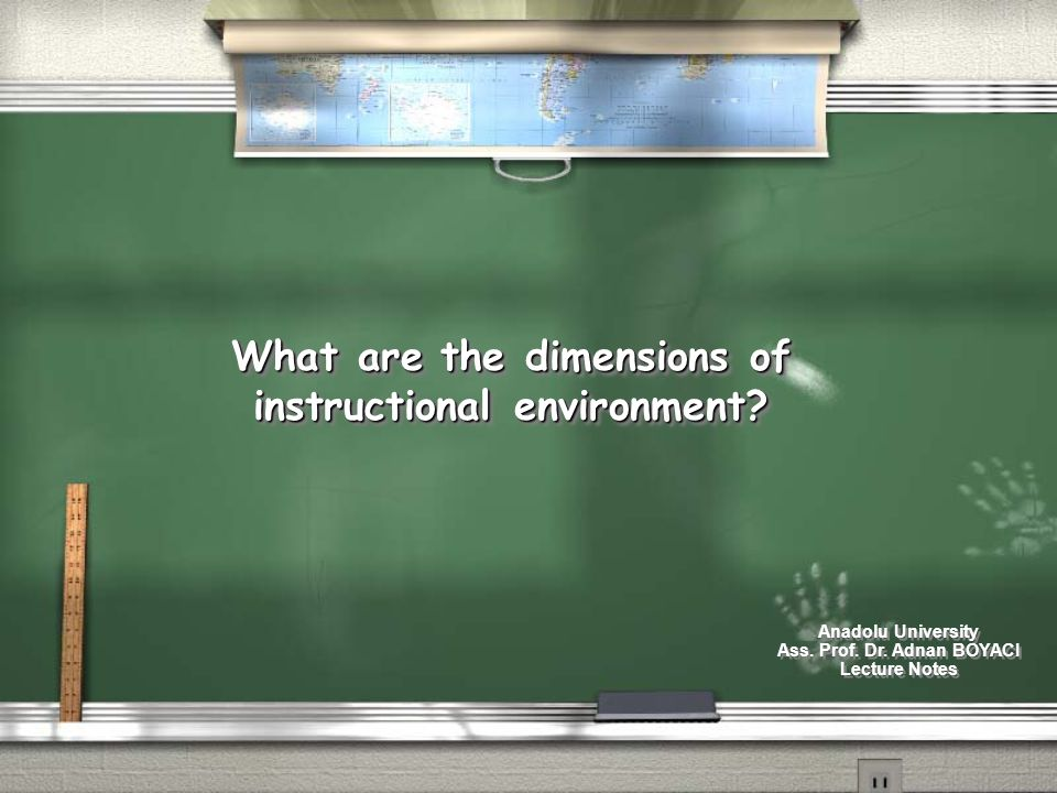 What are the dimensions of instructional environment? Anadolu University Ass. Prof. Dr. Adnan BOYACI Lecture Notes Anadolu University Ass. Prof. Dr. A