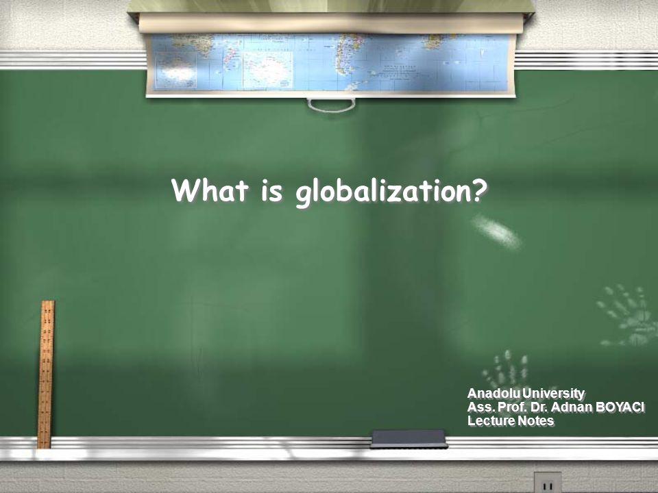 What is globalization? Anadolu University Ass. Prof. Dr. Adnan BOYACI Lecture Notes Anadolu University Ass. Prof. Dr. Adnan BOYACI Lecture Notes