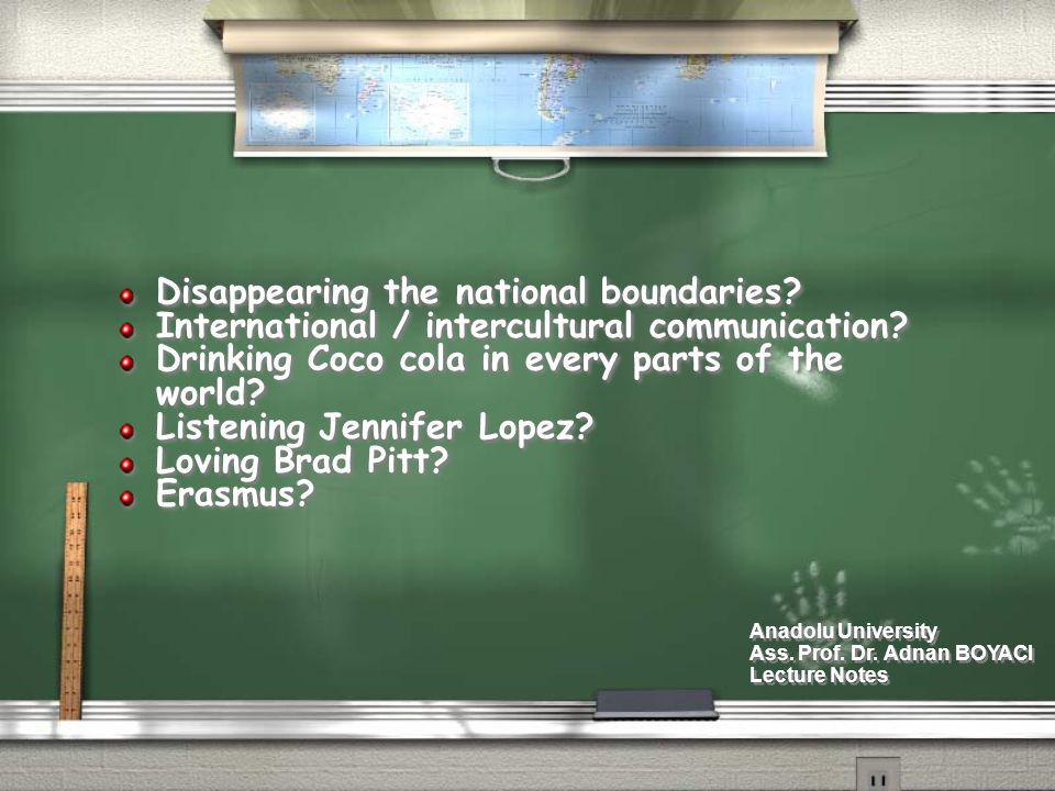 Disappearing the national boundaries? International / intercultural communication? Drinking Coco cola in every parts of the world? Listening Jennifer