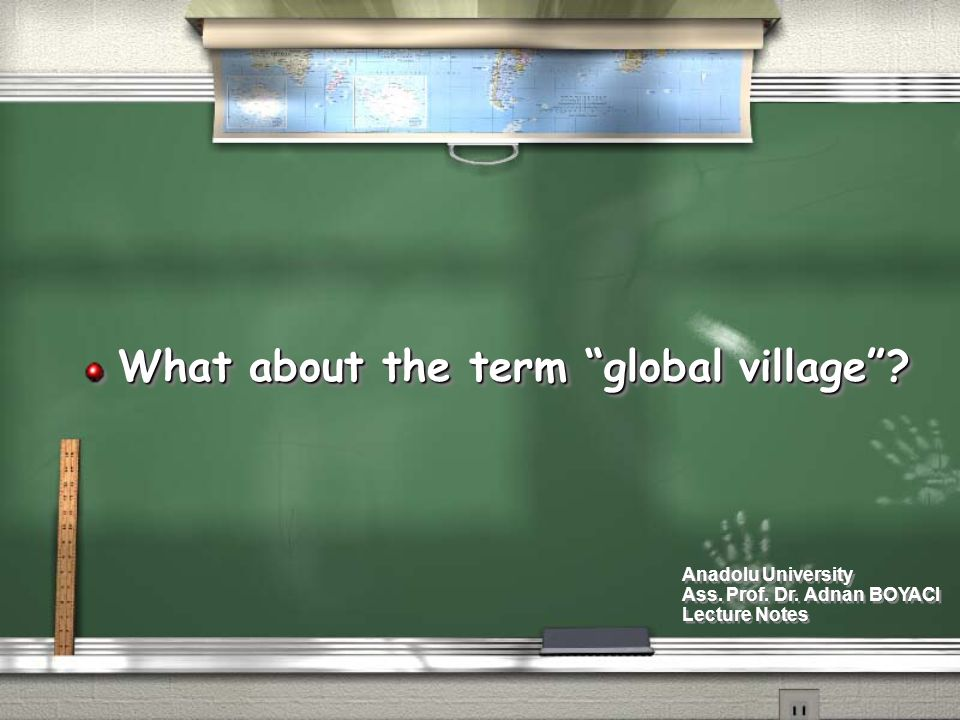 """What about the term """"global village""""? Anadolu University Ass. Prof. Dr. Adnan BOYACI Lecture Notes Anadolu University Ass. Prof. Dr. Adnan BOYACI Lect"""