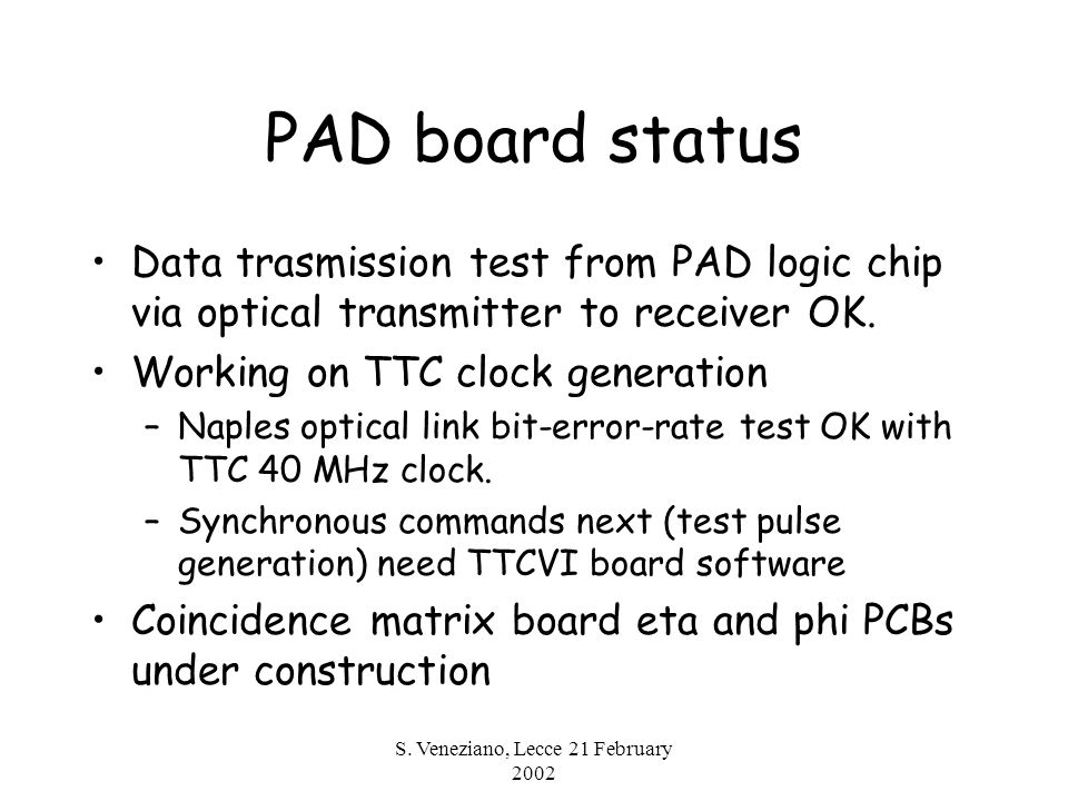 S. Veneziano, Lecce 21 February 2002 PAD board status Data trasmission test from PAD logic chip via optical transmitter to receiver OK. Working on TTC
