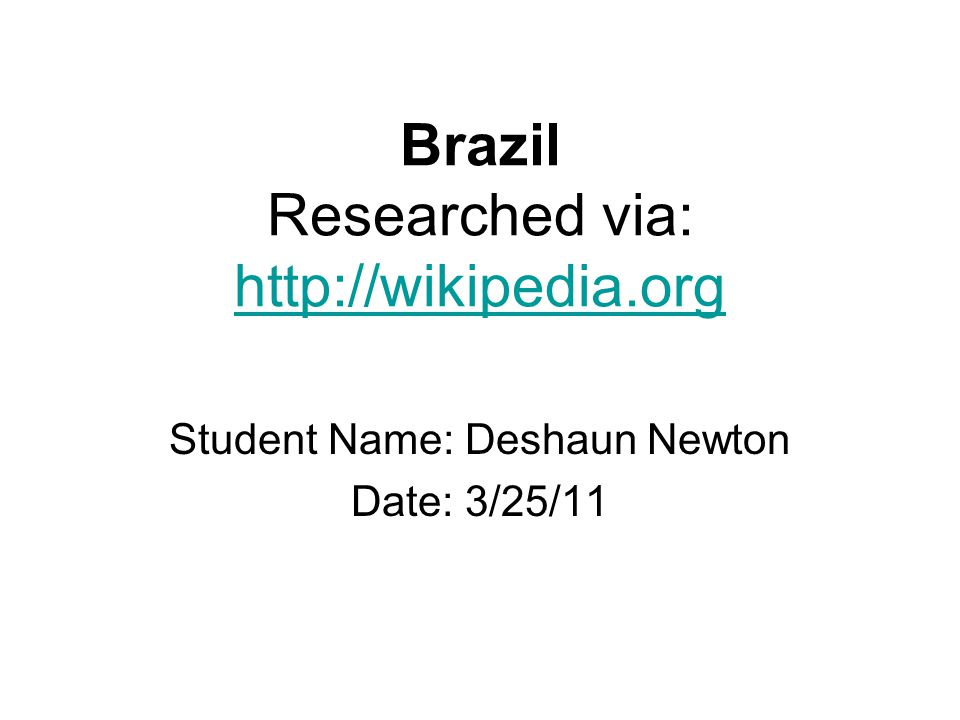 Brazil Researched via: http://wikipedia.org http://wikipedia.org Student Name: Deshaun Newton Date: 3/25/11