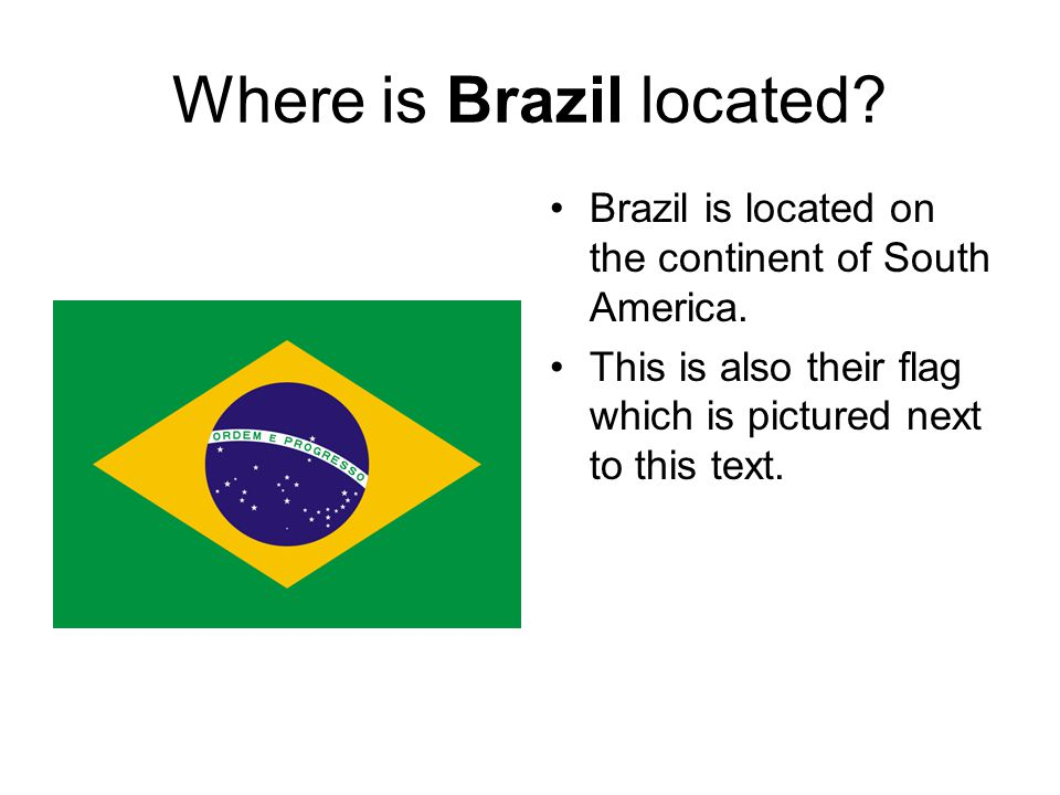 Where is Brazil located. Brazil is located on the continent of South America.