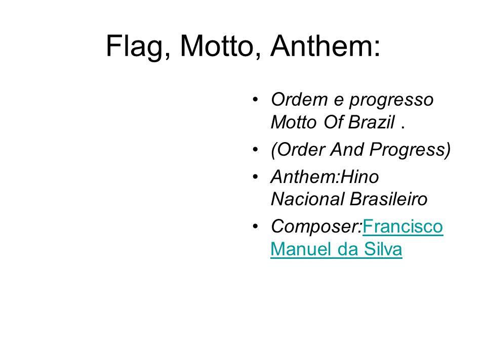 Flag, Motto, Anthem: Ordem e progresso Motto Of Brazil. (Order And Progress) Anthem:Hino Nacional Brasileiro Composer:Francisco Manuel da SilvaFrancis