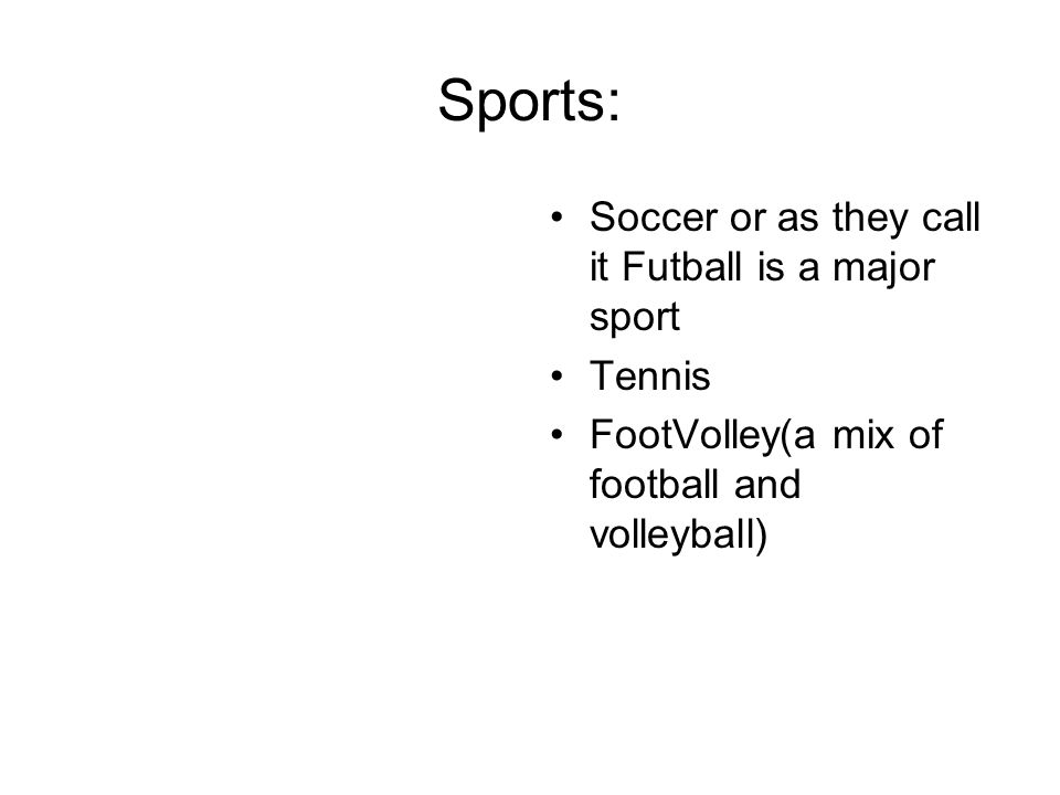 Sports: Soccer or as they call it Futball is a major sport Tennis FootVolley(a mix of football and volleyball)