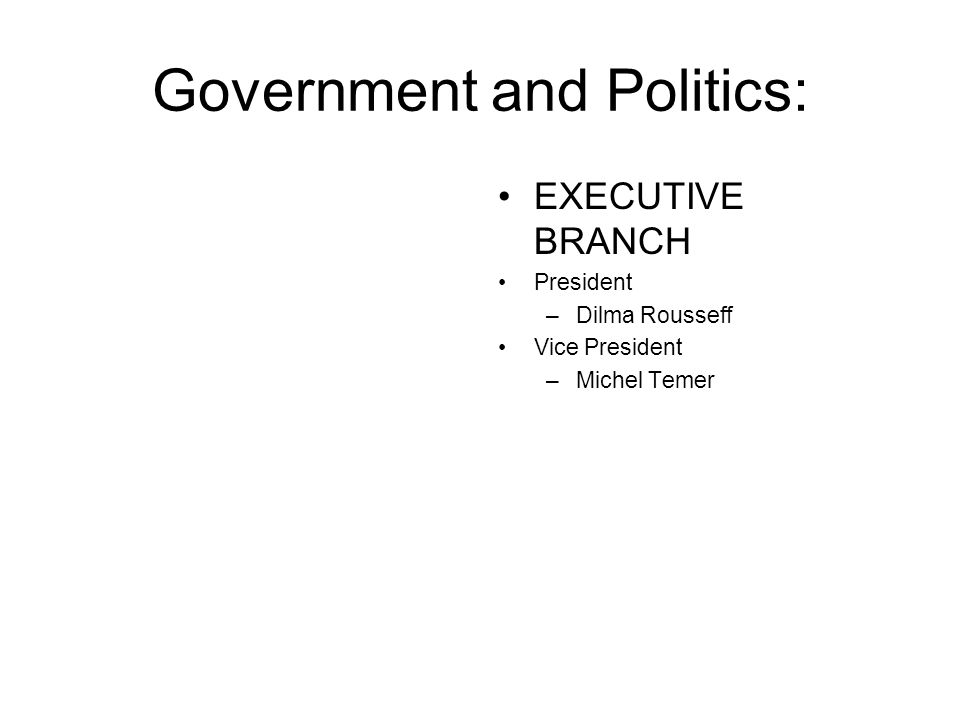 Government and Politics: EXECUTIVE BRANCH President –Dilma Rousseff Vice President –Michel Temer