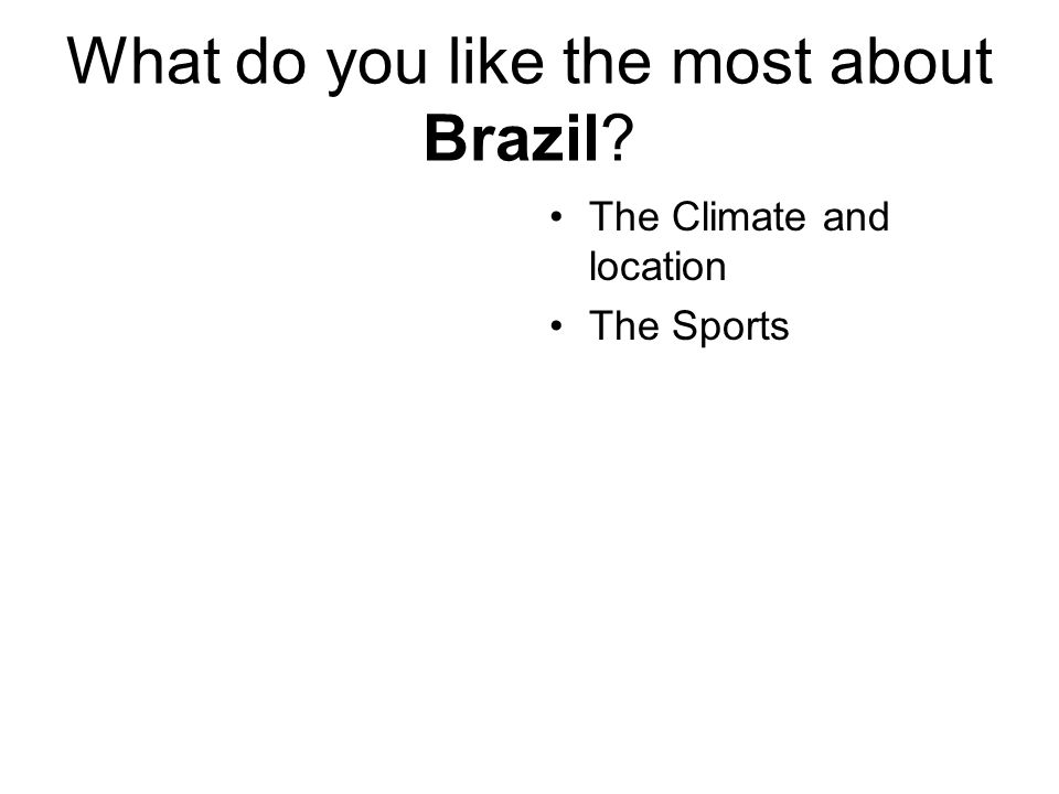 What do you like the most about Brazil? The Climate and location The Sports