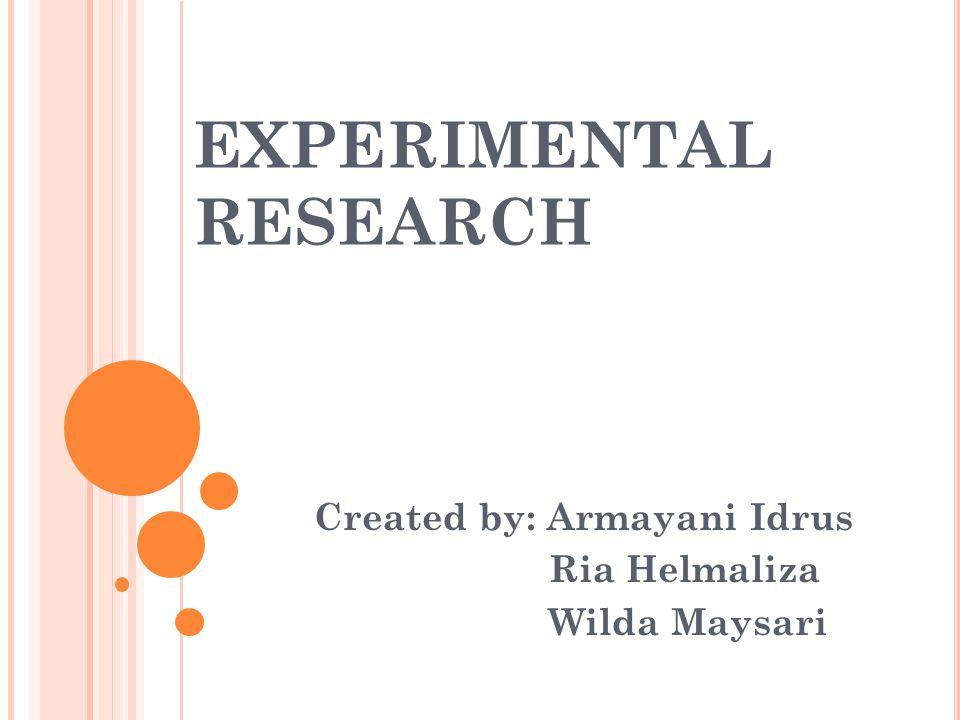 EXPERIMENTAL RESEARCH Created by: Armayani Idrus Ria Helmaliza Wilda Maysari