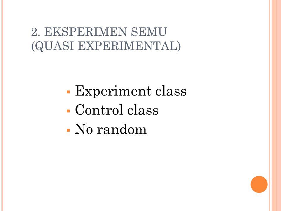 2. EKSPERIMEN SEMU (QUASI EXPERIMENTAL)  Experiment class  Control class  No random