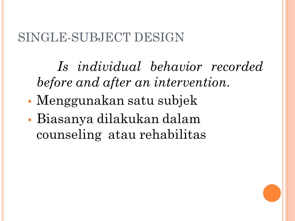 SINGLE-SUBJECT DESIGN Is individual behavior recorded before and after an intervention.