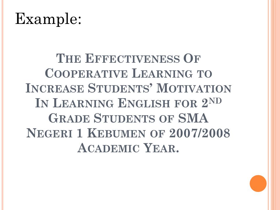 T HE E FFECTIVENESS O F C OOPERATIVE L EARNING TO I NCREASE S TUDENTS ' M OTIVATION I N L EARNING E NGLISH FOR 2 ND G RADE S TUDENTS OF SMA N EGERI 1 K EBUMEN OF 2007/2008 A CADEMIC Y EAR.