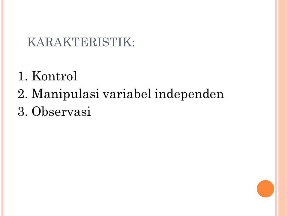 KARAKTERISTIK: 1. Kontrol 2. Manipulasi variabel independen 3. Observasi