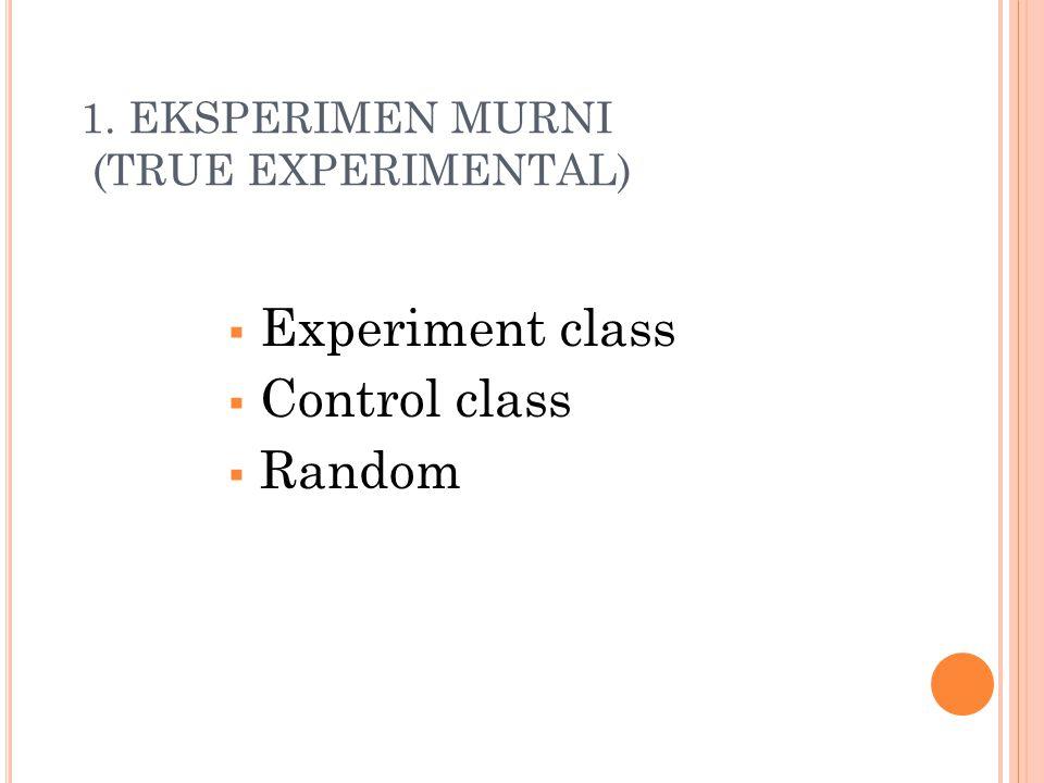 1. EKSPERIMEN MURNI (TRUE EXPERIMENTAL)  Experiment class  Control class  Random