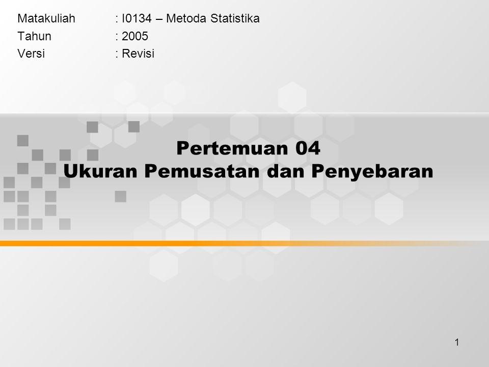1 Pertemuan 04 Ukuran Pemusatan dan Penyebaran Matakuliah: I0134 – Metoda Statistika Tahun: 2005 Versi: Revisi