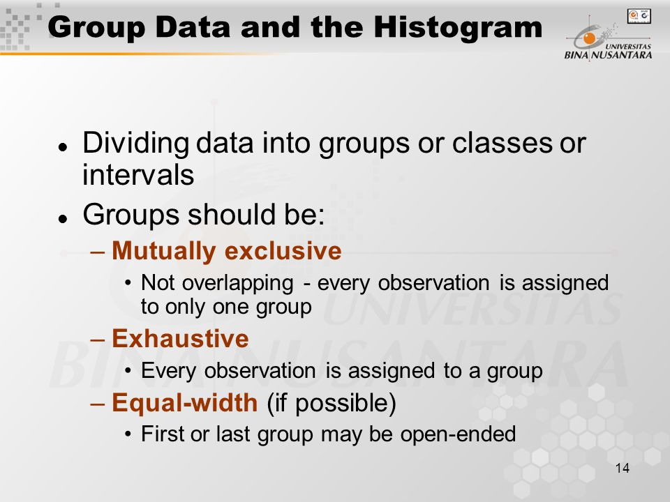 14 l Dividing data into groups or classes or intervals l Groups should be: –Mutually exclusive Not overlapping - every observation is assigned to only one group –Exhaustive Every observation is assigned to a group –Equal-width (if possible) First or last group may be open-ended Group Data and the Histogram