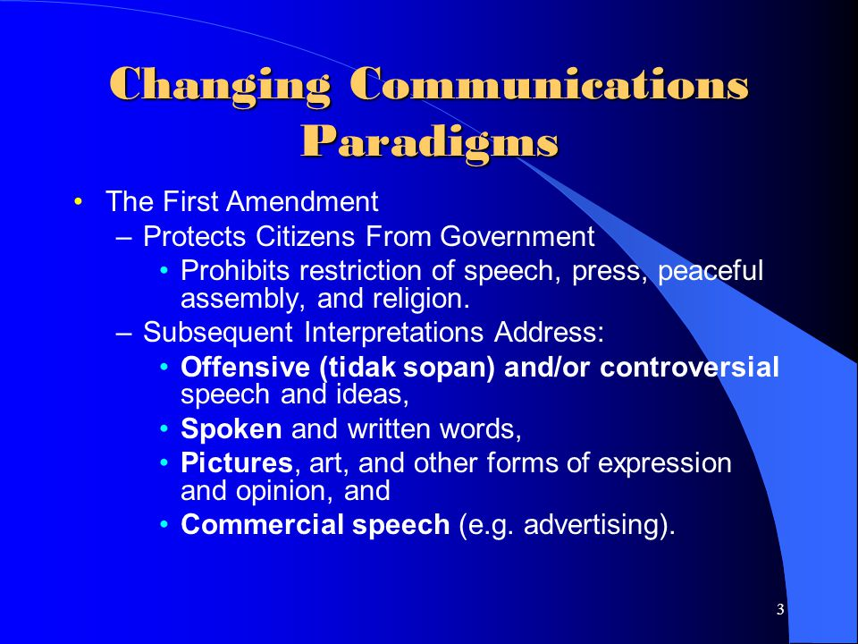 3 Changing Communications Paradigms The First Amendment –Protects Citizens From Government Prohibits restriction of speech, press, peaceful assembly, and religion.
