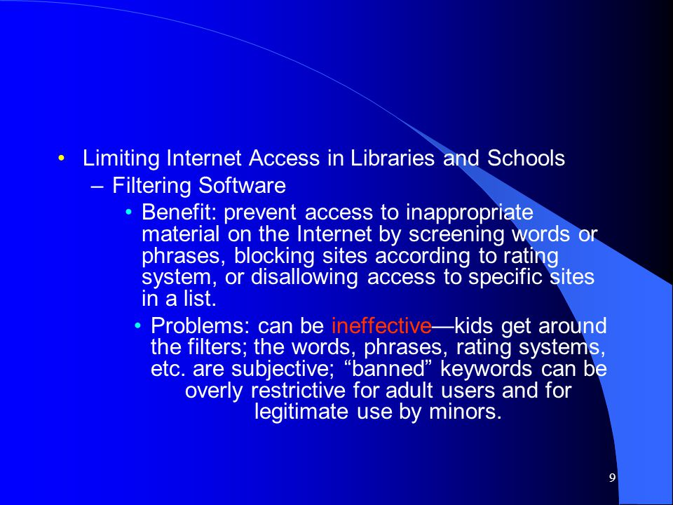 9 Limiting Internet Access in Libraries and Schools –Filtering Software Benefit: prevent access to inappropriate material on the Internet by screening words or phrases, blocking sites according to rating system, or disallowing access to specific sites in a list.
