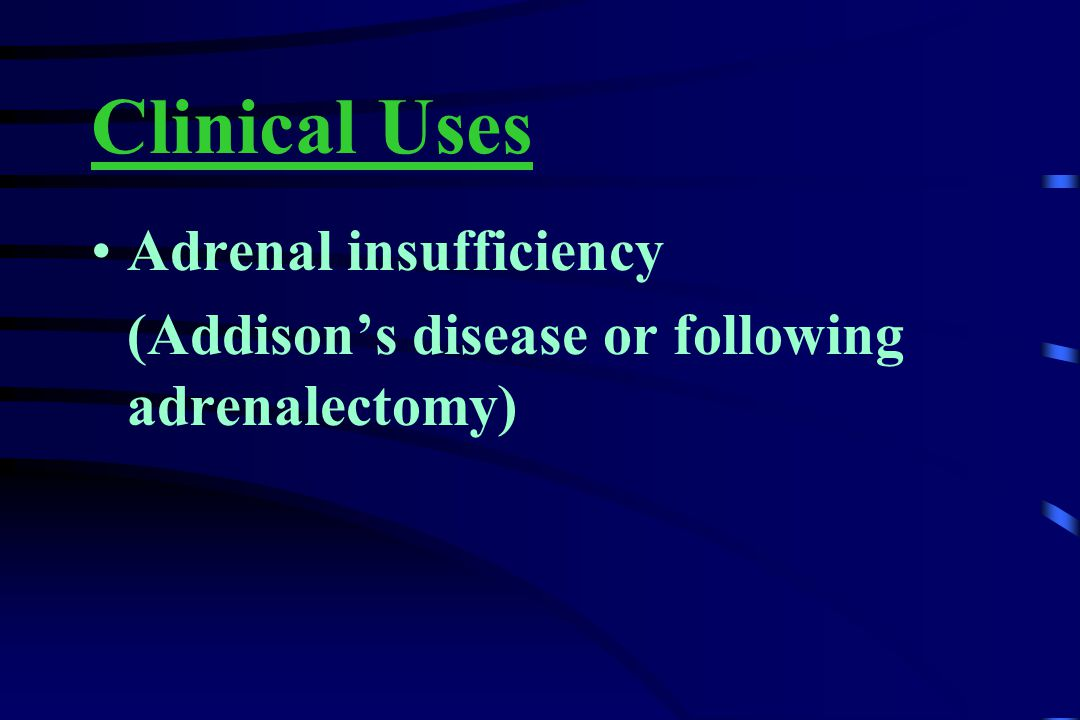 Clinical Uses Adrenal insufficiency (Addison's disease or following adrenalectomy)