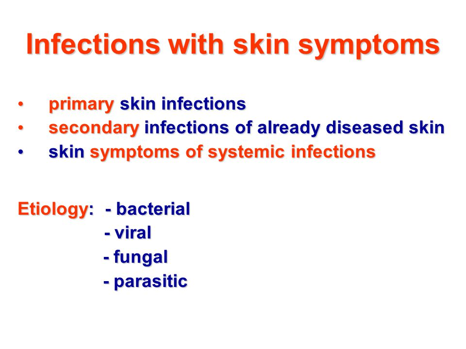 Infections with skin symptoms primary skin infections primary skin infections secondary infections of already diseased skin secondary infections of already diseased skin skin symptoms of systemic infections skin symptoms of systemic infections Etiology: - bacterial - viral - viral - fungal - fungal - parasitic - parasitic