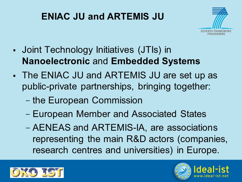 ENIAC JU and ARTEMIS JU  Joint Technology Initiatives (JTIs) in Nanoelectronic and Embedded Systems  The ENIAC JU and ARTEMIS JU are set up as publi