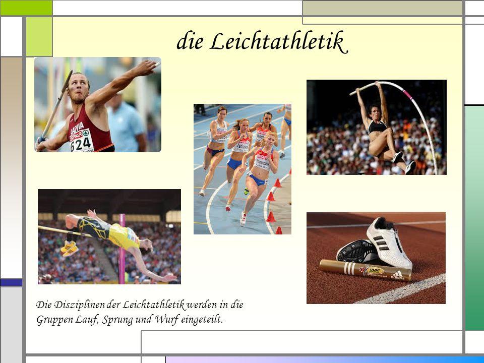 die Leichtathletik Die Disziplinen der Leichtathletik werden in die Gruppen Lauf, Sprung und Wurf eingeteilt.