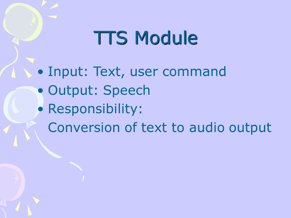 TTS Module Input: Text, user command Output: Speech Responsibility: Conversion of text to audio output