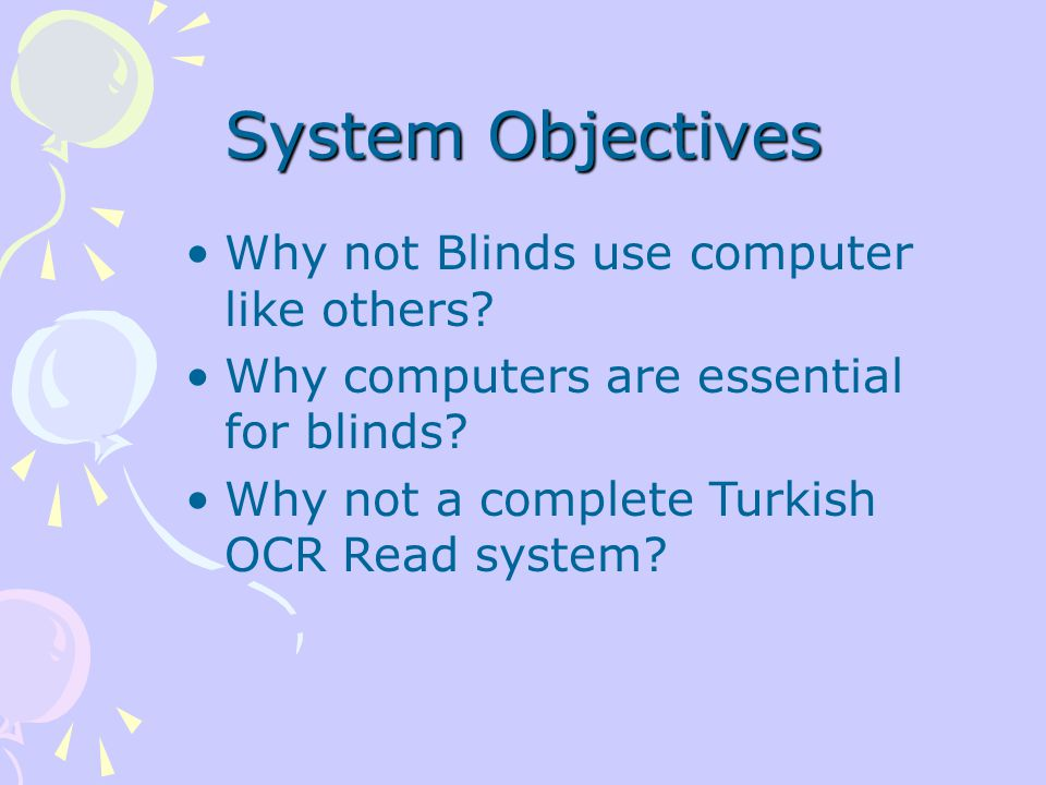 System Objectives Why not Blinds use computer like others? Why computers are essential for blinds? Why not a complete Turkish OCR Read system?