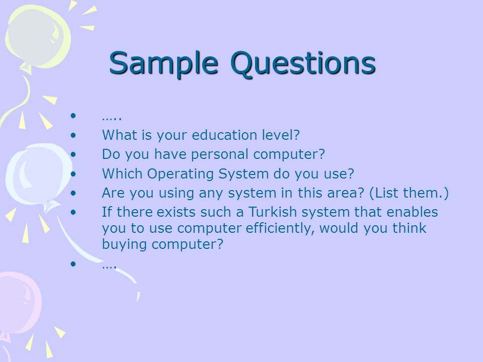 Sample Questions ….. What is your education level? Do you have personal computer? Which Operating System do you use? Are you using any system in this
