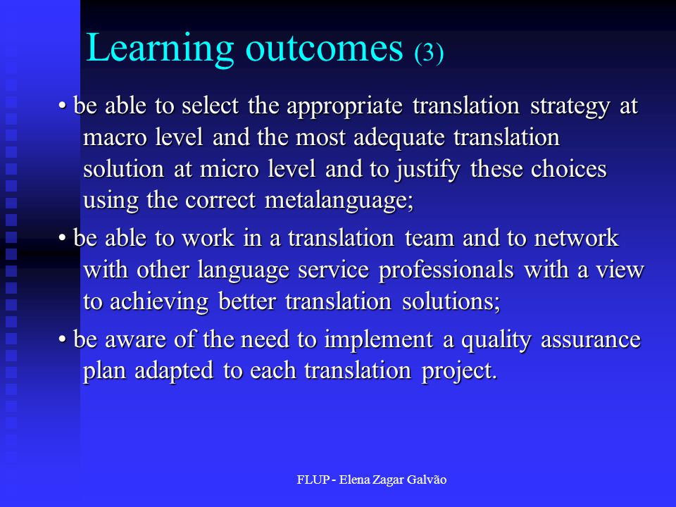 FLUP - Elena Zagar Galvão Learning outcomes (3) be able to select the appropriate translation strategy at macro level and the most adequate translation solution at micro level and to justify these choices using the correct metalanguage; be able to select the appropriate translation strategy at macro level and the most adequate translation solution at micro level and to justify these choices using the correct metalanguage; be able to work in a translation team and to network with other language service professionals with a view to achieving better translation solutions; be able to work in a translation team and to network with other language service professionals with a view to achieving better translation solutions; be aware of the need to implement a quality assurance plan adapted to each translation project.