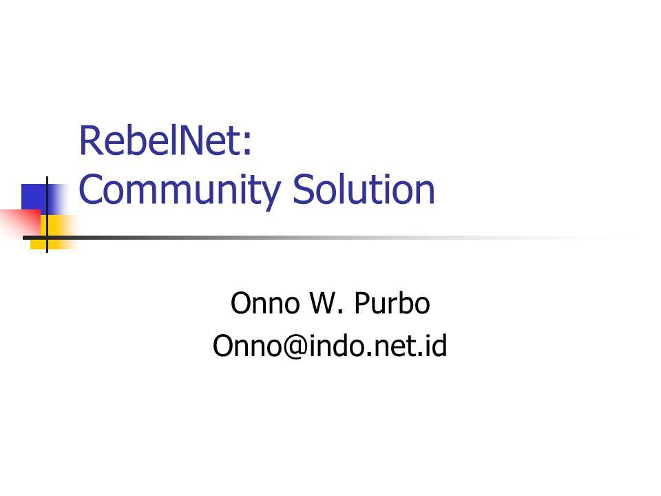 RebelNet: Community Solution Onno W. Purbo Onno@indo.net.id