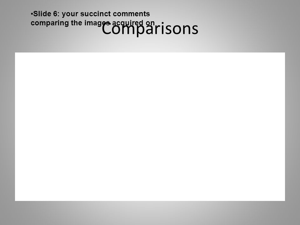 Comparisons Slide 6: your succinct comments comparing the images acquired on