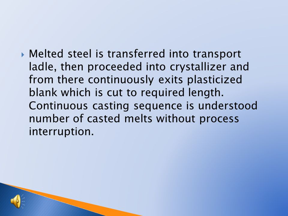  Melted steel is transferred into transport ladle, then proceeded into crystallizer and from there continuously exits plasticized blank which is cut to required length.