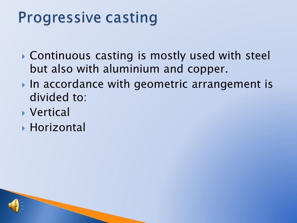  Continuous casting is mostly used with steel but also with aluminium and copper.