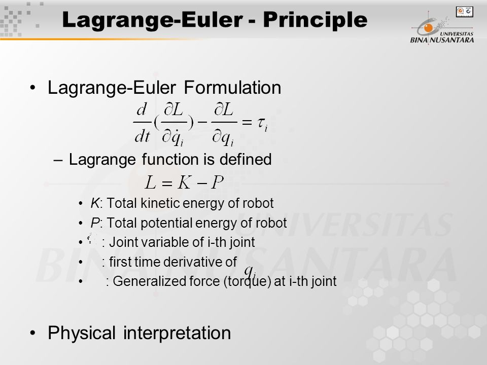 Lagrange-Euler - Principle Lagrange-Euler Formulation –Lagrange function is defined K: Total kinetic energy of robot P: Total potential energy of robot : Joint variable of i-th joint : first time derivative of : Generalized force (torque) at i-th joint Physical interpretation