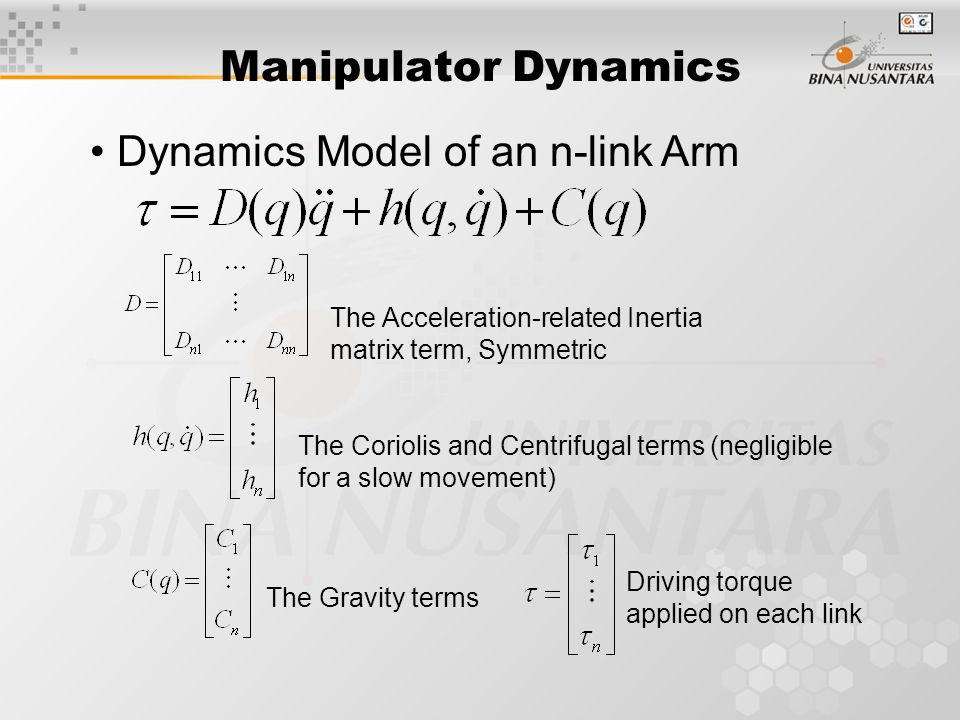 Manipulator Dynamics Dynamics Model of an n-link Arm The Acceleration-related Inertia matrix term, Symmetric The Coriolis and Centrifugal terms (negligible for a slow movement) The Gravity terms Driving torque applied on each link