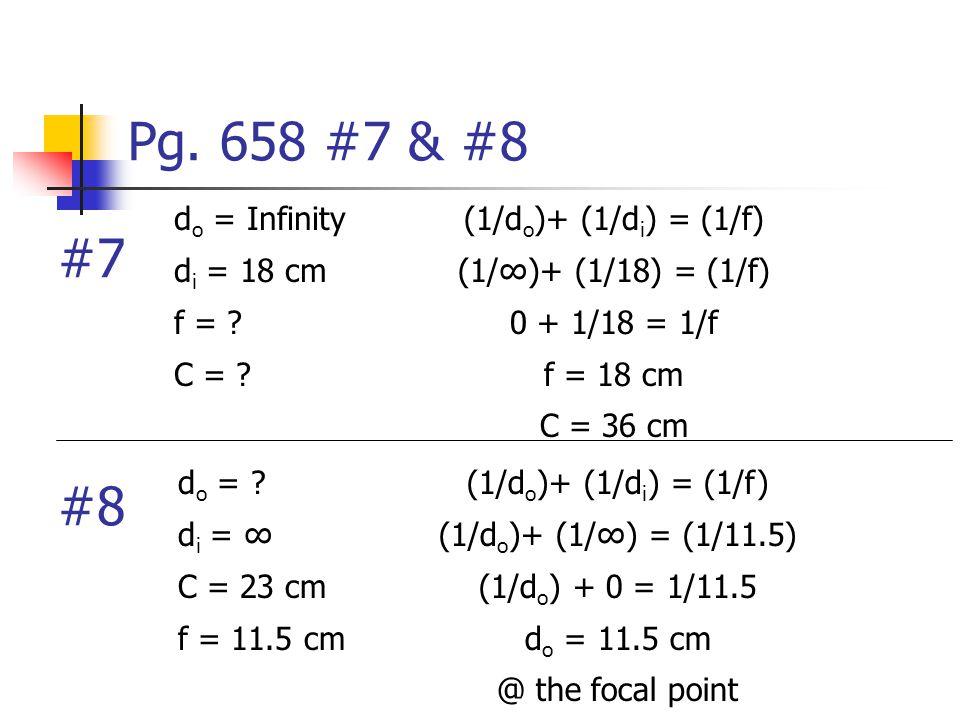 Pg. 658 #7 & #8 (1/d o )+ (1/d i ) = (1/f) (1/∞)+ (1/18) = (1/f) 0 + 1/18 = 1/f f = 18 cm C = 36 cm d o = Infinity d i = 18 cm f = ? C = ? (1/d o )+ (