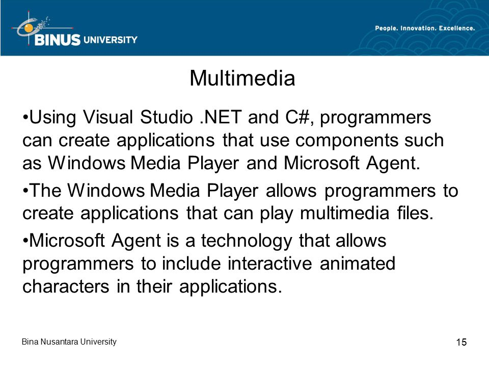 Bina Nusantara University 15 Multimedia Using Visual Studio.NET and C#, programmers can create applications that use components such as Windows Media Player and Microsoft Agent.