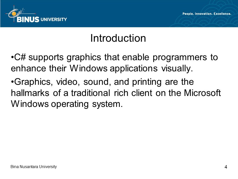 Bina Nusantara University 4 Introduction C# supports graphics that enable programmers to enhance their Windows applications visually.