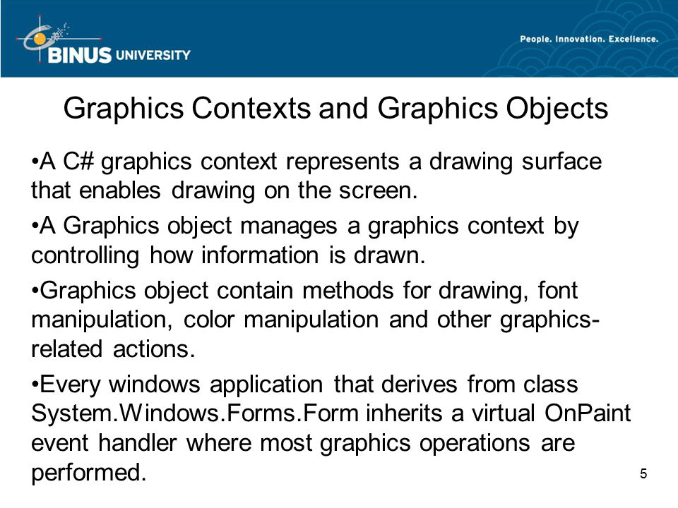 5 Graphics Contexts and Graphics Objects A C# graphics context represents a drawing surface that enables drawing on the screen.