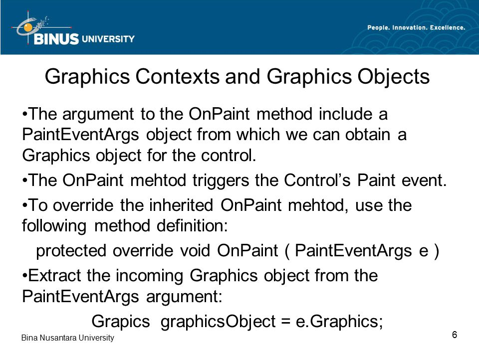 Bina Nusantara University 6 Graphics Contexts and Graphics Objects The argument to the OnPaint method include a PaintEventArgs object from which we can obtain a Graphics object for the control.