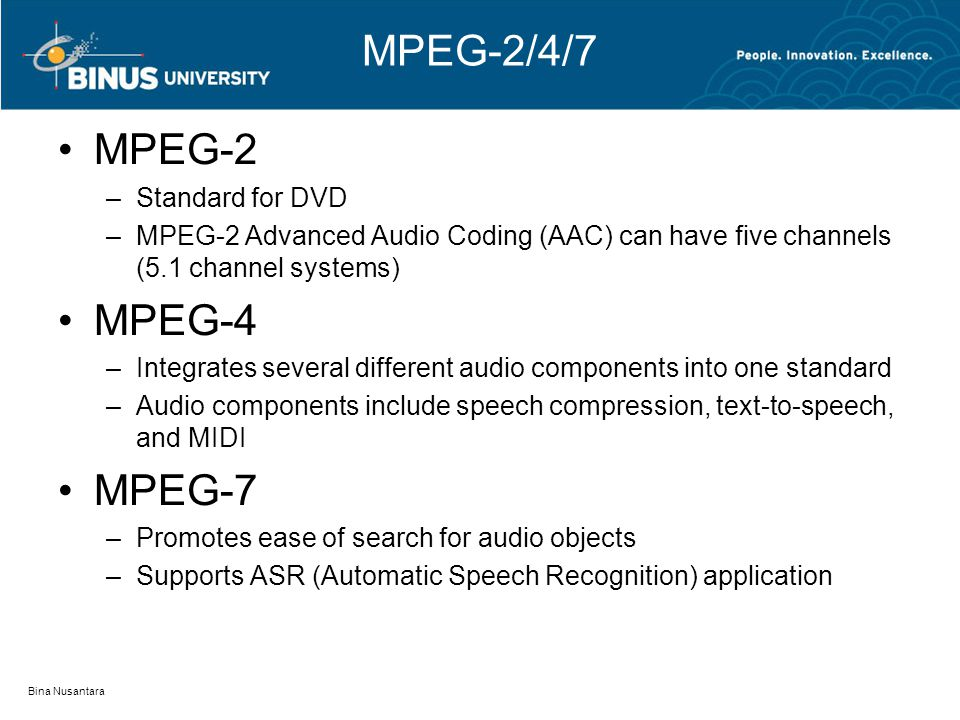MPEG-2/4/7 MPEG-2 –Standard for DVD –MPEG-2 Advanced Audio Coding (AAC) can have five channels (5.1 channel systems) MPEG-4 –Integrates several different audio components into one standard –Audio components include speech compression, text-to-speech, and MIDI MPEG-7 –Promotes ease of search for audio objects –Supports ASR (Automatic Speech Recognition) application Bina Nusantara