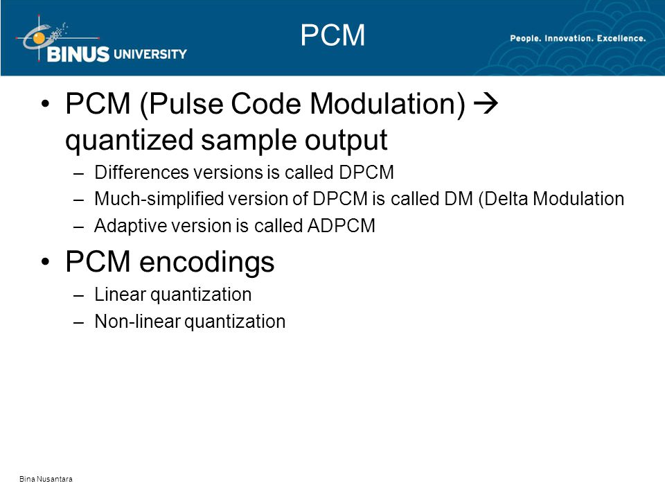 PCM PCM (Pulse Code Modulation)  quantized sample output –Differences versions is called DPCM –Much-simplified version of DPCM is called DM (Delta Modulation –Adaptive version is called ADPCM PCM encodings –Linear quantization –Non-linear quantization Bina Nusantara