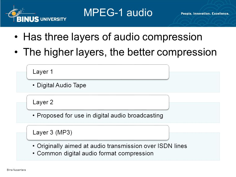 MPEG-1 audio Has three layers of audio compression The higher layers, the better compression Bina Nusantara Digital Audio Tape Layer 1 Proposed for use in digital audio broadcasting Layer 2 Originally aimed at audio transmission over ISDN lines Common digital audio format compression Layer 3 (MP3)