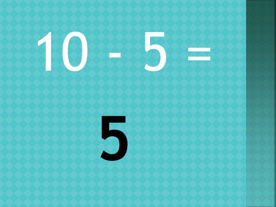 10 - 5 =