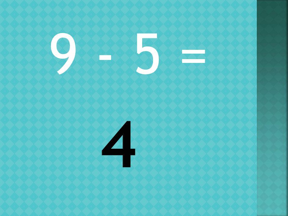 9 - 5 =