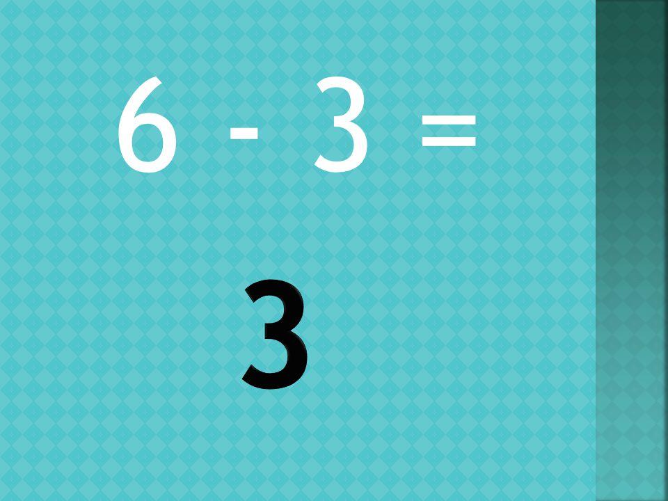 6 - 3 =