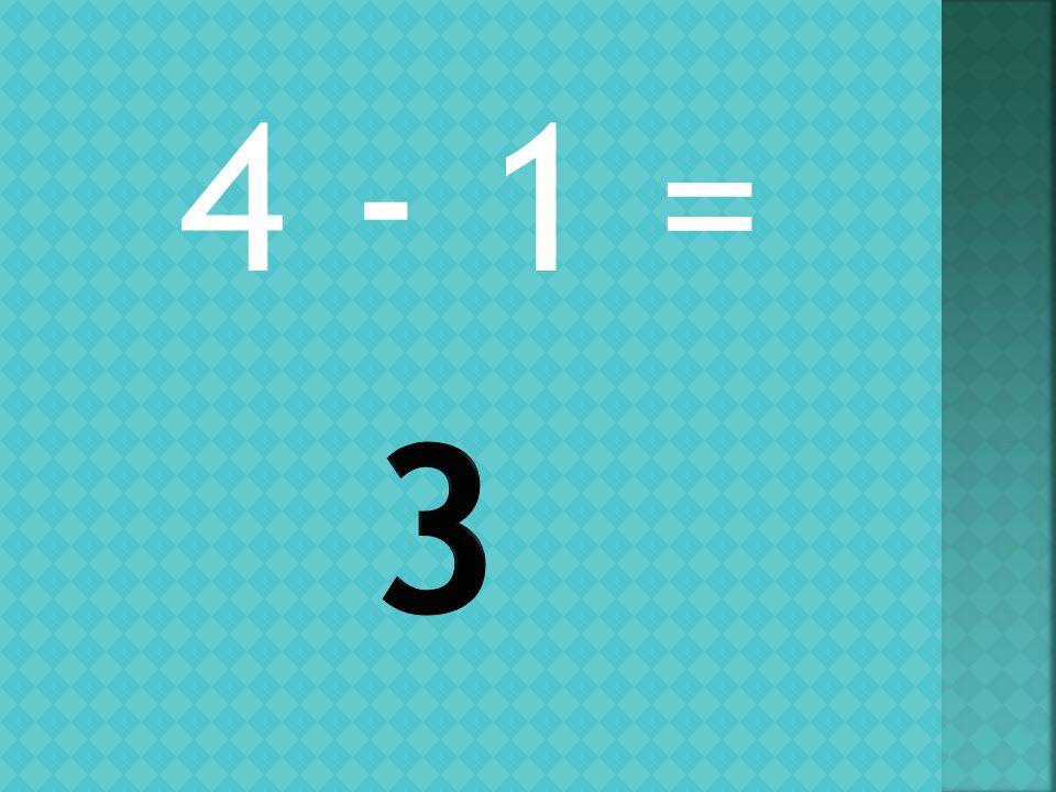 4 - 1 =