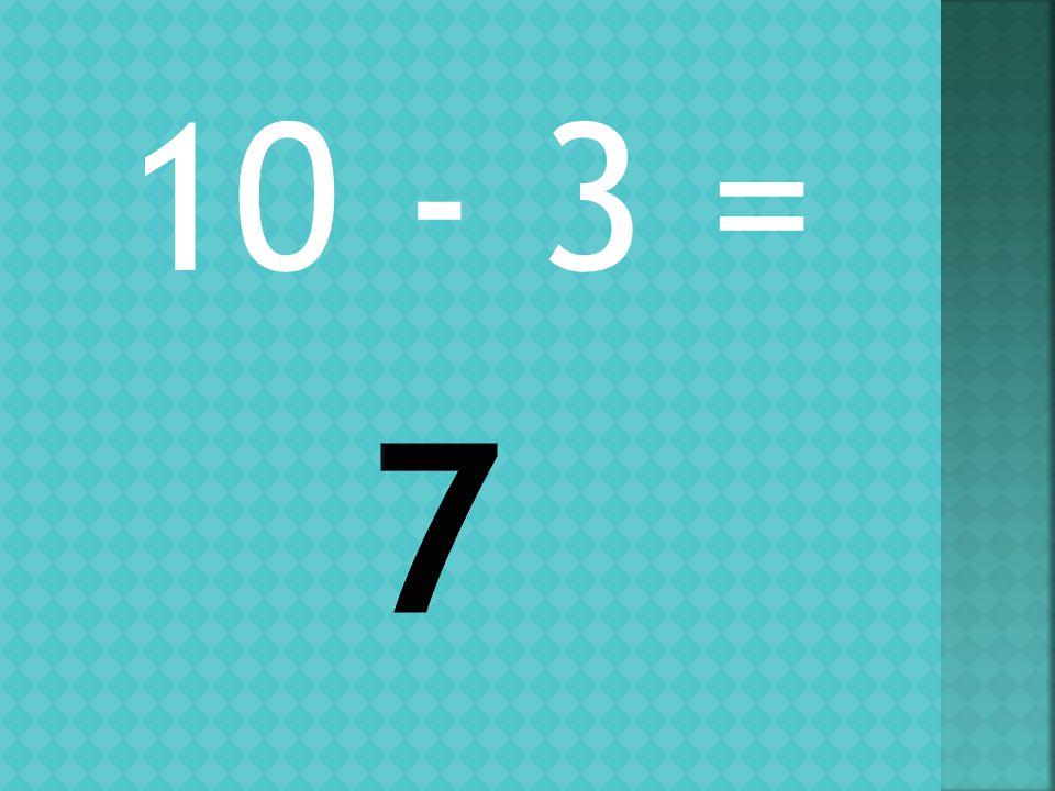 10 - 3 =