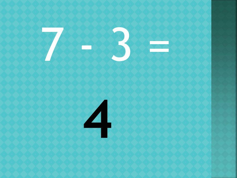 7 - 3 =