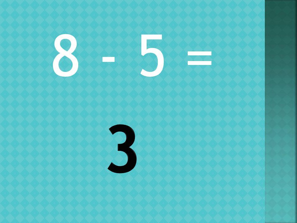8 - 5 =